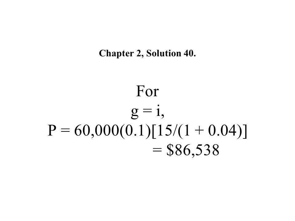 Chapter 2, Solution 40. For g = i, P = 60,000(0. 1)[15/(1 + 0